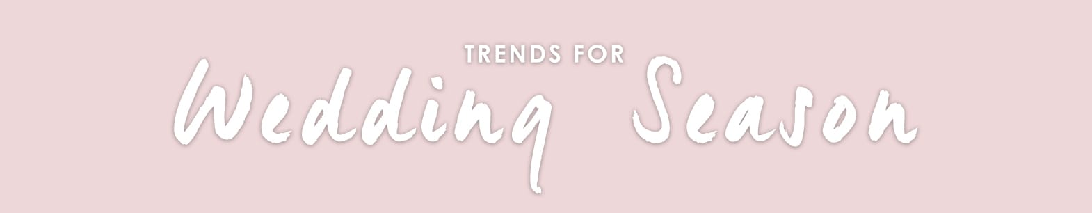 View our collection of Wedding inspired trends >